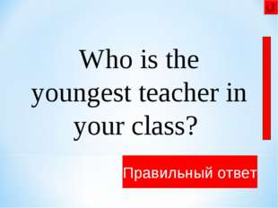 Who is the youngest teacher in your class? ..... is the youngest teacher in