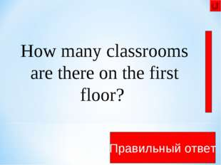 There are 11 rooms on the first floor Правильный ответ How many classrooms ar