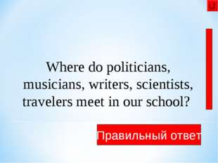 They meet in the library Правильный ответ Where do politicians, musicians, wr
