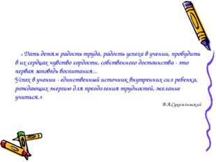 « Дать детям радость труда, радость успеха в учении, пробудить в их сердцах