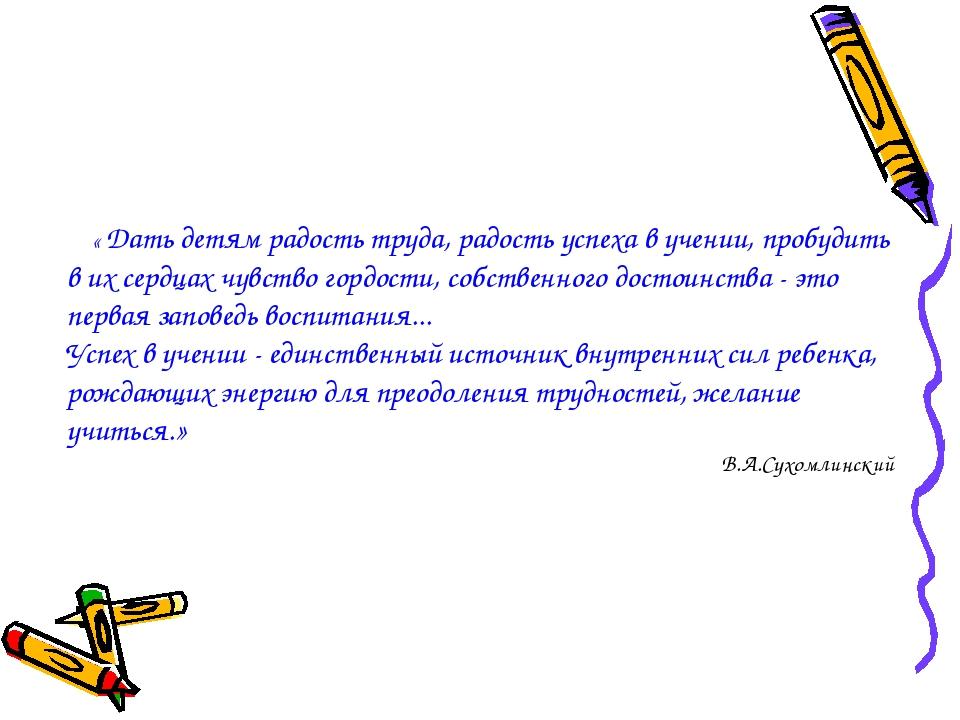 « Дать детям радость труда, радость успеха в учении, пробудить в их сердцах...