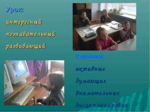 Урок: интересный познавательный развивающий Ученики: активные думающие внимат