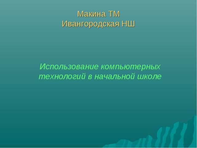 Макина ТМ Ивангородская НШ Использование компьютерных технологий в начальной...