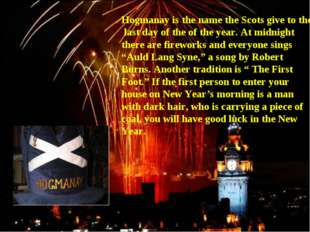 Hogmanay is the name the Scots give to the last day of the of the year. At mi