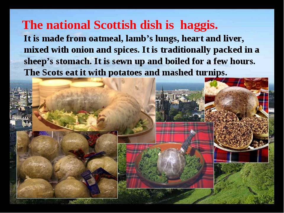 The national Scottish dish is haggis. It is made from oatmeal, lamb's lungs,...