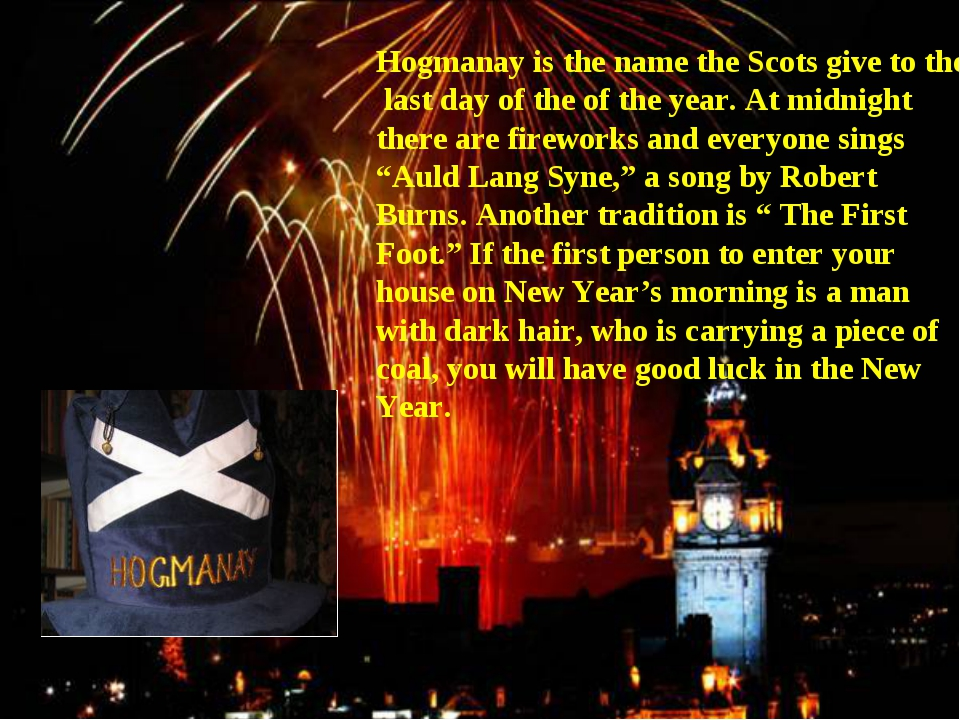 Hogmanay is the name the Scots give to the last day of the of the year. At mi...