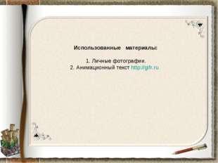 Использованные материалы: 1. Личные фотографии. 2. Анимационный текст http://