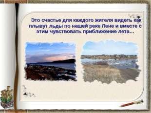 Это счастье для каждого жителя видеть как плывут льды по нашей реке Лене и в