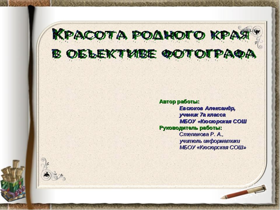 Автор работы: Евсюков Александр, ученик 7а класса МБОУ «Кюсюрская СОШ Руковод...
