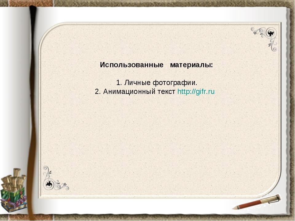 Использованные материалы: 1. Личные фотографии. 2. Анимационный текст http://...