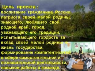 Цель проекта : воспитание гражданина России, патриота своей малой родины, зн