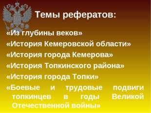 Темы рефератов: «Из глубины веков» «История Кемеровской области» «История гор