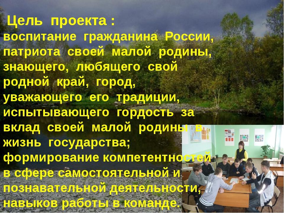 Цель проекта : воспитание гражданина России, патриота своей малой родины, зн...