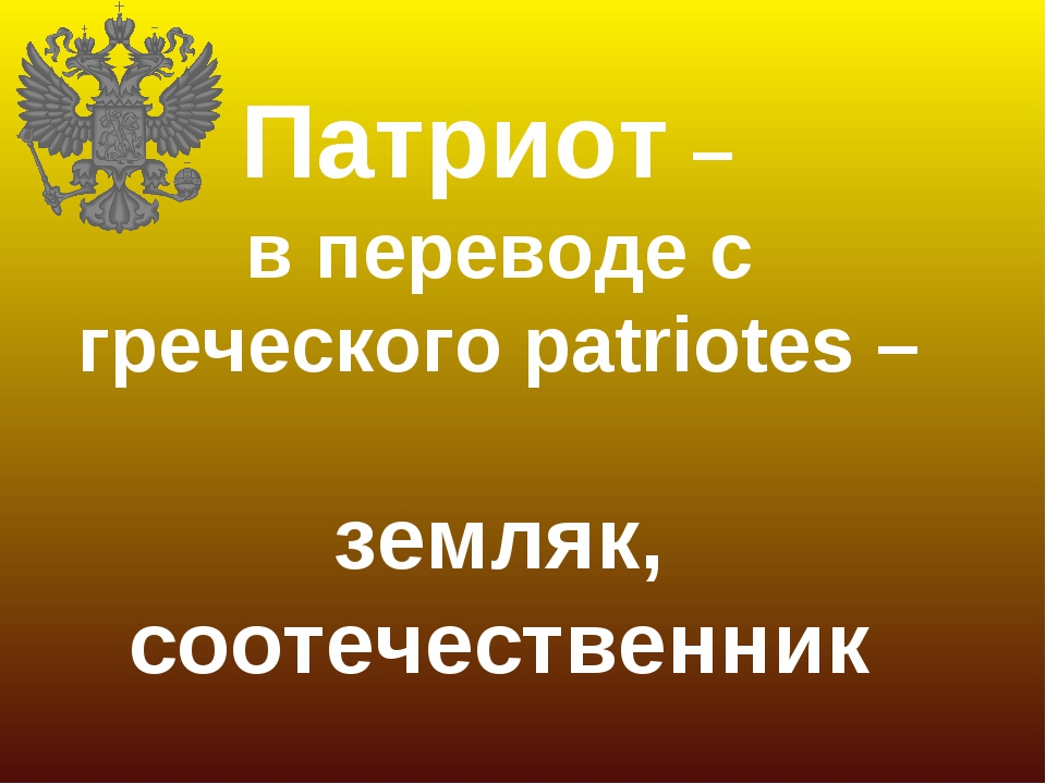 Патриот – в переводе с греческого patriotes – земляк, соотечественник