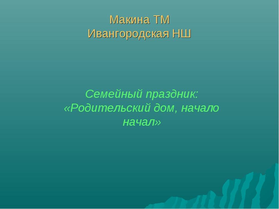 Макина ТМ Ивангородская НШ Семейный праздник: «Родительский дом, начало начал»