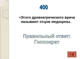 400 Этого древнегреческого врача называют отцом медицины.