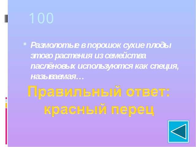 100 Размолотые в порошок сухие плоды этого растения из семейства паслёновых и...