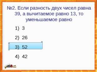 №2. Если разность двух чисел равна 39, а вычитаемое равно 13, то уменьшаемое