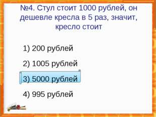 №4. Стул стоит 1000 рублей, он дешевле кресла в 5 раз, значит, кресло стоит 1