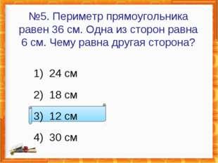№5. Периметр прямоугольника равен 36см. Одна из сторон равна 6см. Чему равн
