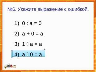 №6. Укажите выражение с ошибкой. 1) 0 : а = 0 2) а + 0 = а 3) 1  а = а 4) а