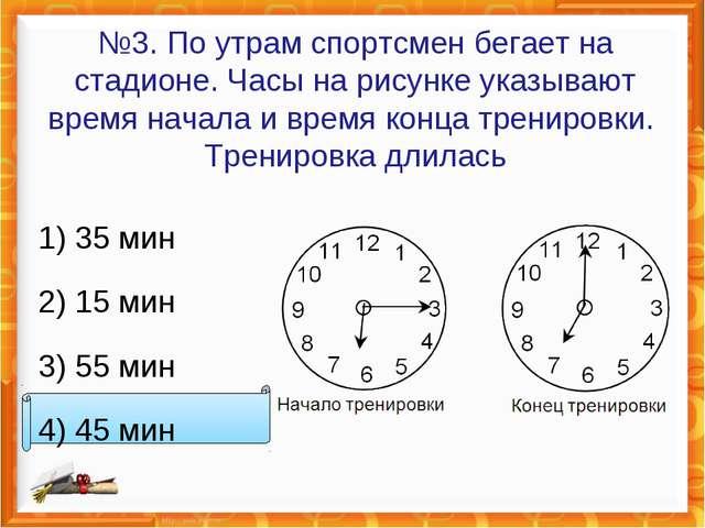 №3. По утрам спортсмен бегает на стадионе. Часы на рисунке указывают время на...