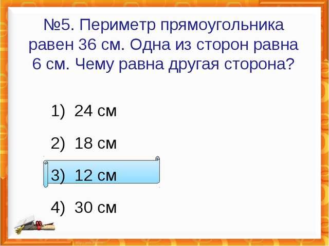 №5. Периметр прямоугольника равен 36см. Одна из сторон равна 6см. Чему равн...