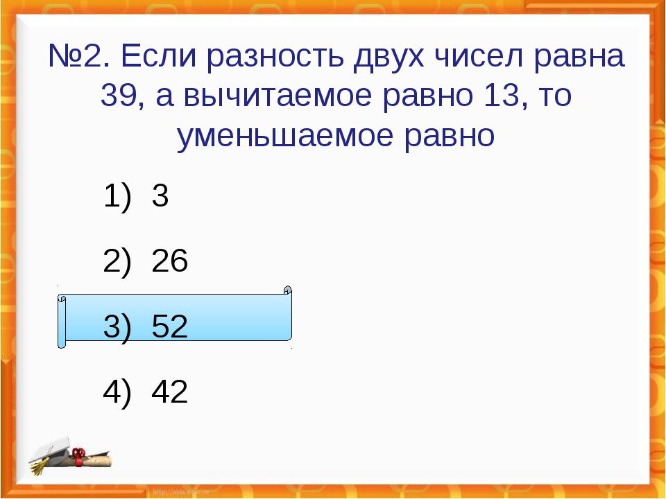 №2. Если разность двух чисел равна 39, а вычитаемое равно 13, то уменьшаемое...