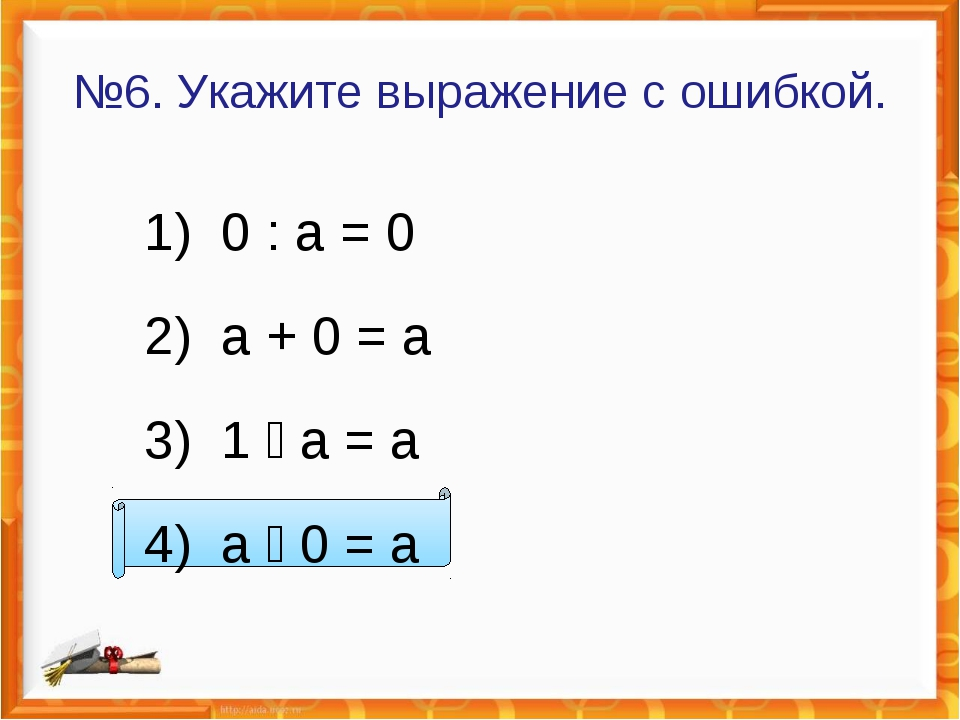 №6. Укажите выражение с ошибкой. 1) 0 : а = 0 2) а + 0 = а 3) 1  а = а 4) а...