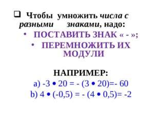 Чтобы умножить числа с разными знаками, надо:  ПОСТАВИТЬ ЗНАК « - »;  ПЕРЕ