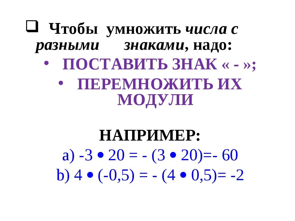 Чтобы умножить числа с разными знаками, надо:  ПОСТАВИТЬ ЗНАК « - »;  ПЕРЕ...