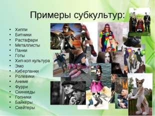 Примеры субкультур: Хиппи Битники Растафари Металлисты Панки Готы Хип-хоп кул