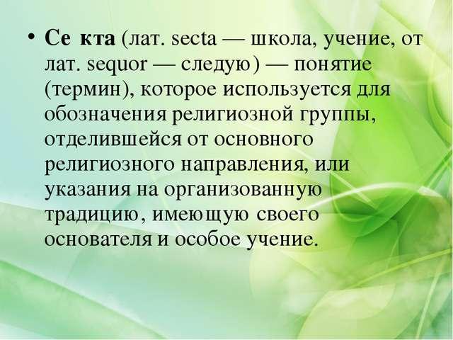Се́кта (лат. secta — школа, учение, от лат. sequor — следую) — понятие (терми...