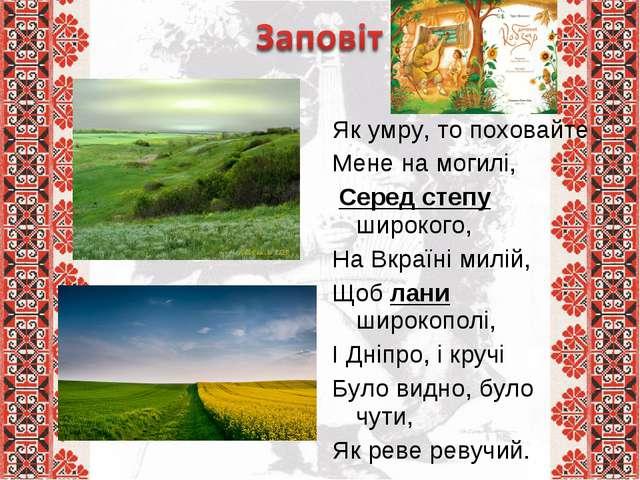 Як умру, то поховайте Мене на могилі, Серед степу широкого, На Вкраїні мил...