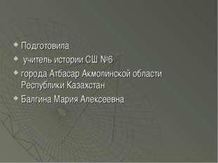 Подготовила учитель истории СШ №6 города Атбасар Акмолинской области Республи