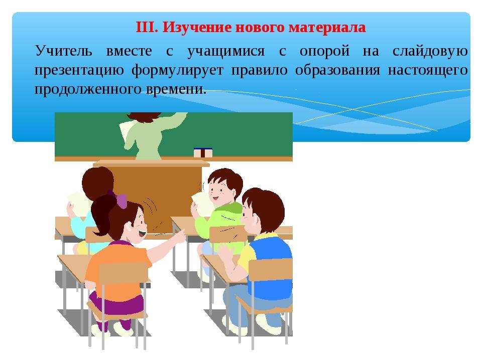 III. Изучение нового материала Учитель вместе с учащимися с опорой на слайдов...