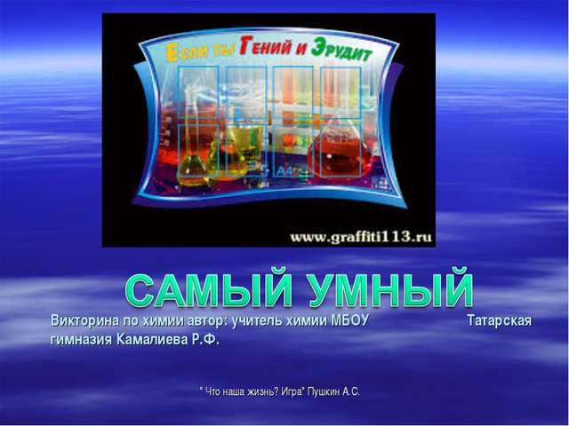 Викторина по химии автор: учитель химии МБОУ Татарская гимназия Камалиева Р.Ф...