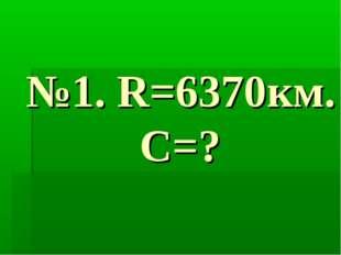 №1. R=6370км. С=?