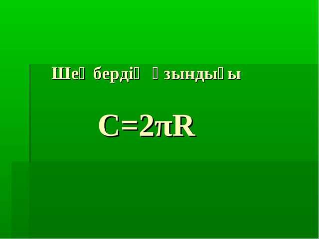 Шеңбердің ұзындығы С=2πR