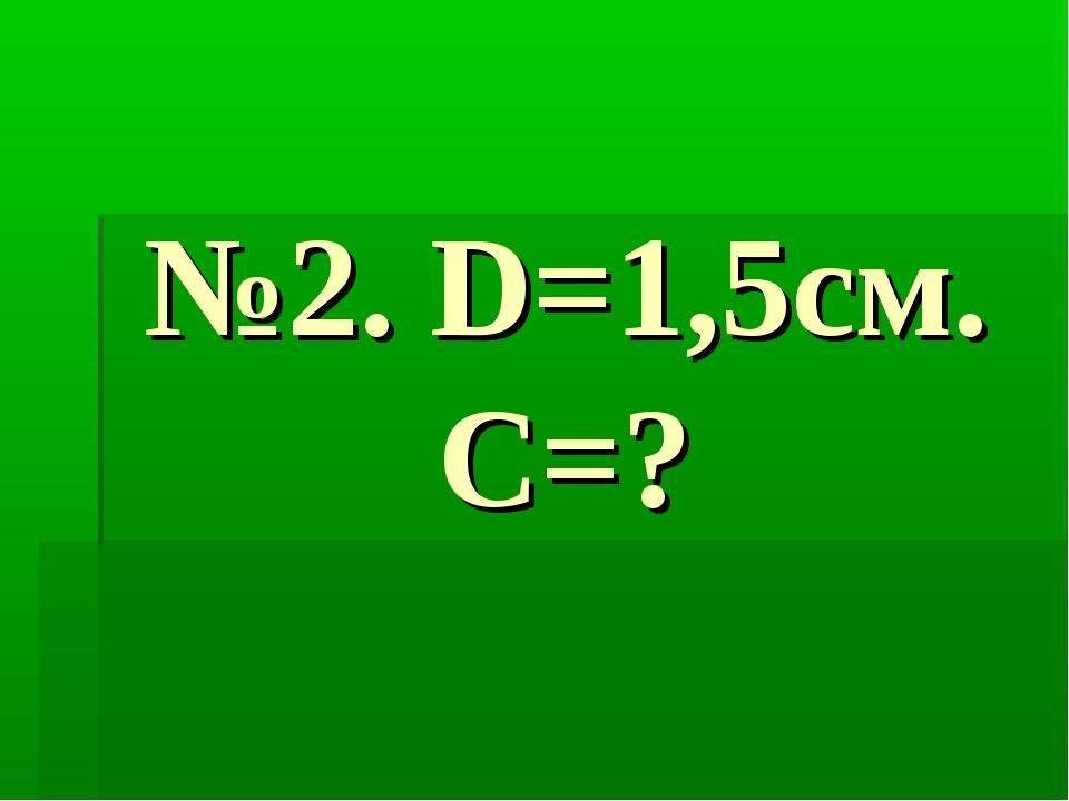 №2. D=1,5см. С=?