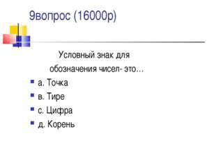 9вопрос (16000р) Условный знак для обозначения чисел- это… а. Точка в. Тире с