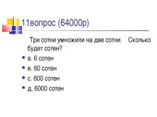 11вопрос (64000р) Три сотни умножили на две сотни. Сколько будет сотен? а. 6