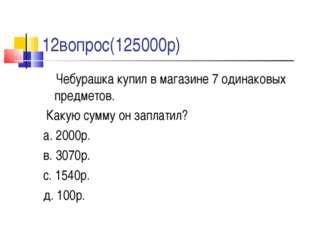 12вопрос(125000р) Чебурашка купил в магазине 7 одинаковых предметов. Какую с