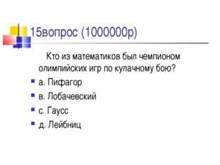 15вопрос (1000000р) Кто из математиков был чемпионом олимпийских игр по кула