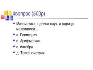 4вопрос (500р) Математика- царица наук, а царица математики… а. Геометрия в.