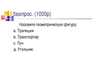 5вопрос. (1000р) Назовите геометрическую фигуру: а. Трапеция в. Транспортир