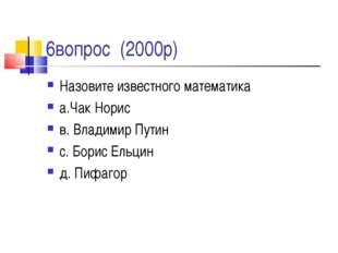 6вопрос (2000р) Назовите известного математика а.Чак Норис в. Владимир Путин