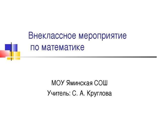 Внеклассное мероприятие по математике МОУ Яминская СОШ Учитель: С. А. Круглова