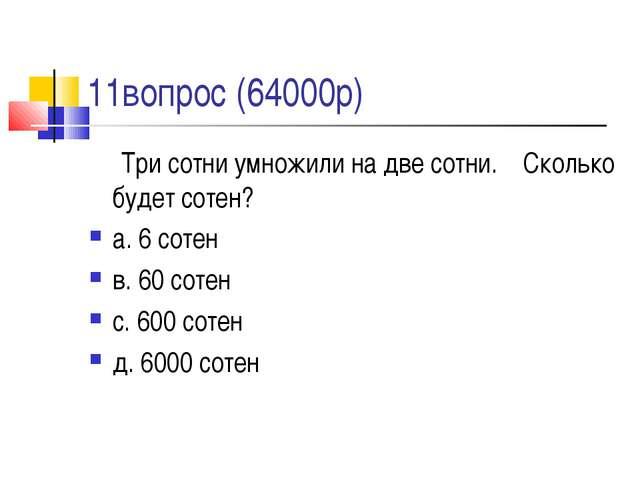 11вопрос (64000р) Три сотни умножили на две сотни. Сколько будет сотен? а. 6...