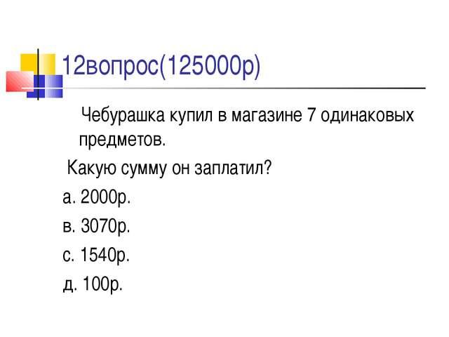 12вопрос(125000р) Чебурашка купил в магазине 7 одинаковых предметов. Какую с...